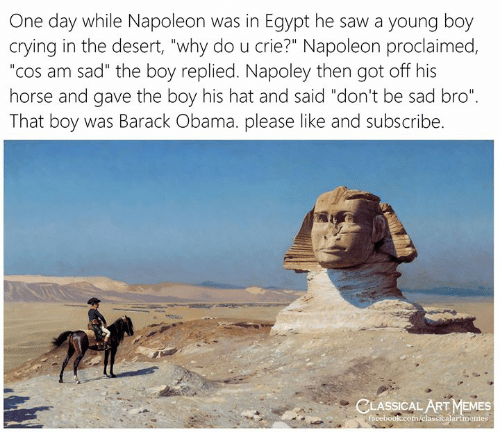 "Classical: One day while Napoleon was in Egypt he saw a young boy  crying in the desert, ""why do u crie?"" Napoleon proclaimed,  ""cos am sad"" the boy replied. Napoley then got off his  horse and gave the boy his hat and said ""don't be sad bro""  That boy was Barack Obama. please like and subscribe.  CLASSICAL ART MEMES  facebook.com/elassicalartmemes"