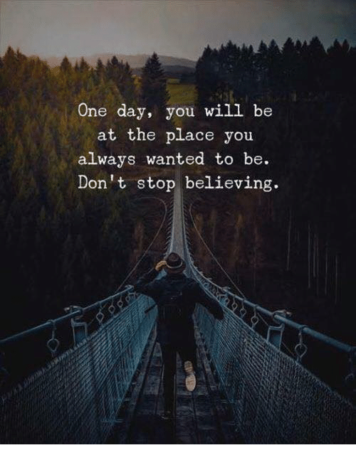 Don't Stop Believing, Wanted, and One: One day, you will be  at the place you  always wanted to be.  Don't stop believing
