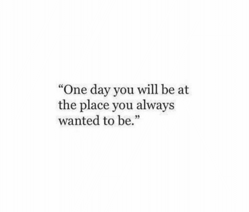"Wanted, One, and One Day: ""One day you will be at  the place you always  wanted to be."""