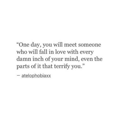 "Fall, Love, and Mind: ""One day, you will meet someone  who will fall in love with every  damn inch of your mind, even the  parts of it that terrify you.""  cC  05  atelophobiaxx"