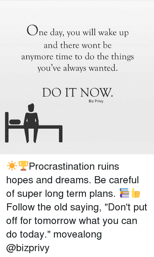"privy: One day, you will wake up  and there wont be  anymore time to do the things  you've always wanted  DO IT NOW  Biz Privy ☀️️🏆Procrastination ruins hopes and dreams. Be careful of super long term plans. 📚👍Follow the old saying, ""Don't put off for tomorrow what you can do today."" movealong @bizprivy"