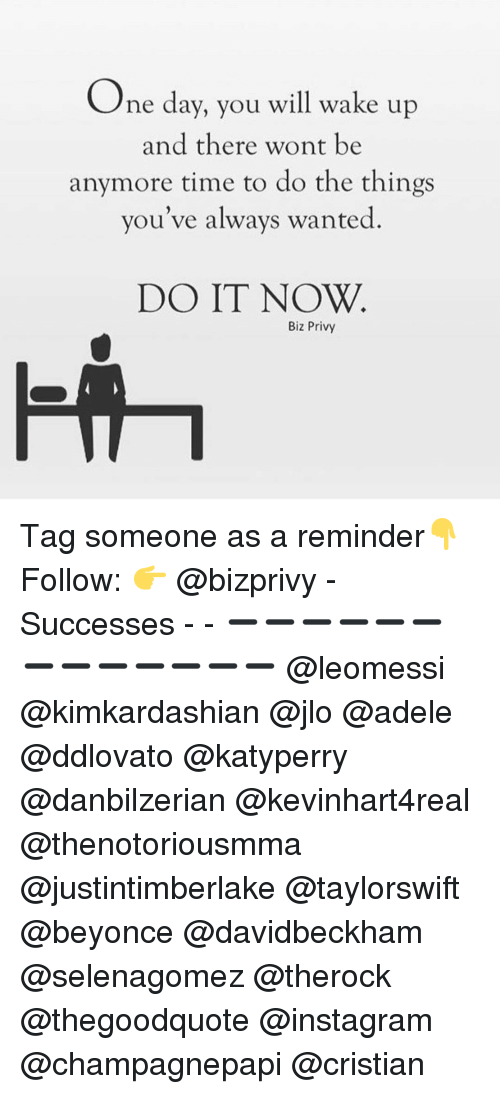 privy: One day, you will wake up  and there wont be  anymore time to do the things  you've always wanted  DO IT NOW  Biz Privy Tag someone as a reminder👇 Follow: 👉 @bizprivy - Successes - - ➖➖➖➖➖➖➖➖➖➖➖➖➖ @leomessi @kimkardashian @jlo @adele @ddlovato @katyperry @danbilzerian @kevinhart4real @thenotoriousmma @justintimberlake @taylorswift @beyonce @davidbeckham @selenagomez @therock @thegoodquote @instagram @champagnepapi @cristian