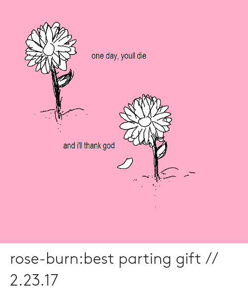 Parting: one day, youll die  and ill thank god rose-burn:best parting gift // 2.23.17