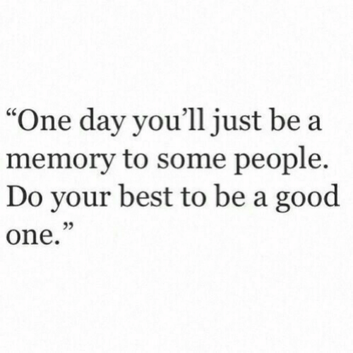 """Best, Good, and One: """"One day you'll just be a  memory to some people.  Do your best to be a good  one.  03"""