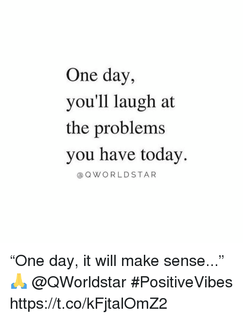 """Today, One, and One Day: One day,  you'll laugh at  the problems  you have today.  @QWORLDSTAR """"One day, it will make sense..."""" 🙏 @QWorldstar #PositiveVibes https://t.co/kFjtalOmZ2"""