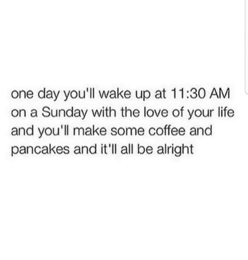 Life, Love, and Coffee: one day you'll wake up at 11:30 AM  on a Sunday with the love of your life  and you'll make some coffee and  pancakes and it'll all be alright