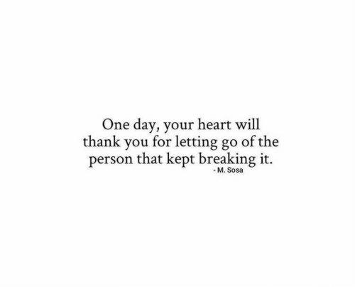 Thank You, Heart, and One: One day, your heart will  thank you for letting go  of the  person that kept breaking it.  - M. Sosa