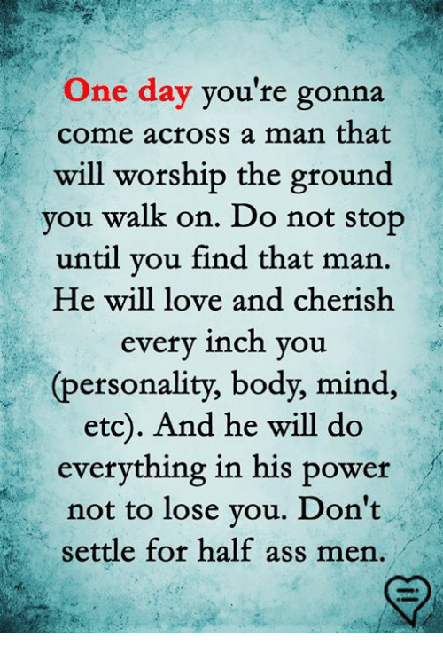 Ass, Love, and Memes: One day you're gonna  come across a man that  will worship the ground  you walk on. Do not stop  until you find that man  He will love and cherish  every inch you  (personality, body, mind  etc). And he will do  everything in his power  not to lose you. Don't  settle for half ass men