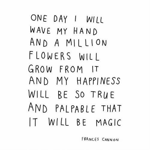 Flowers, Magic, and Happiness: ONE DAYWILL  WAVE MY HAND  AND A MILLION  FLOWERS WILL  GROW FROM IT  AND MY HAPPINESS  WILL BE So TRuBE  AND PALPABLE THAT  IT WILL BE MAGIC  FRANCES CANN ON
