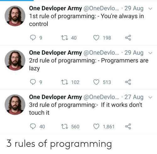 Lazy, Control, and Army: One Devloper Army @OneDevlo... 29 Aug  1st rule of programming: - You're always in  control  t 40  198  One Devloper Army @OneDevl... 29 Aug  2rd rule of programming: - Programmers are  lazy  V  L 102  513  One Devloper Army @OneDevlo... 27 Aug  3rd rule of programming:- If it works don't  touch it  L560  40  1,861 3 rules of programming