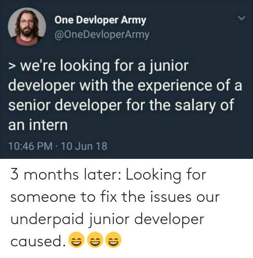 Army: One Devloper Army  @OneDevloperArmy  > we're looking for a junior  developer with the experience of a  senior developer for the salary of  an intern  10:46 PM · 10 Jun 18 3 months later: Looking for someone to fix the issues our underpaid junior developer caused.😄😄😄