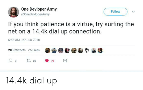 surfing: One Devloper Army  @OneDevloperArmy  Follow  If you think patience is a virtue, try surfing the  net on a 14.4k dial up connection.  6:55 AM-27 Jun 2018  20 Retweets 75 Likes  20 14.4k dial up