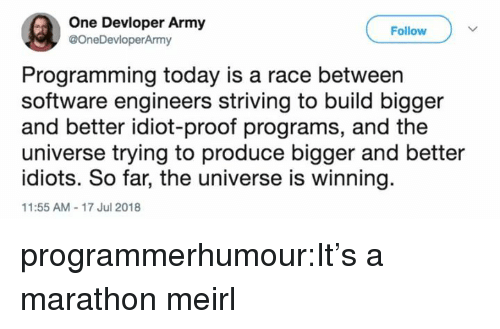 Tumblr, Army, and Blog: One Devloper Army  @OneDevloperArmy  Follow  Programming today is a race between  software engineers striving to build bigger  and better idiot-proof programs, and the  universe trying to produce bigger and better  idiots. So far, the universe is winning  11:55 AM-17 Jul 2018 programmerhumour:It's a marathon meirl