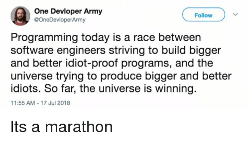 Army, Today, and Idiot: One Devloper Army  @OneDevloperArmy  Follow  Programming today is a race between  software engineers striving to build bigger  and better idiot-proof programs, and the  universe trying to produce bigger and better  idiots. So far, the universe is winning  11:55 AM-17 Jul 2018 Its a marathon