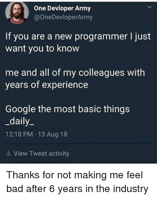 Bad, Google, and Army: One Devloper Army  @OneDevloperArmy  If you are a new programmer I just  want you to know  me and all of my colleagues with  years of experience  Google the most basic things  _daily_  12:18 PM 13 Aug 18  ill View Tweet activity Thanks for not making me feel bad after 6 years in the industry