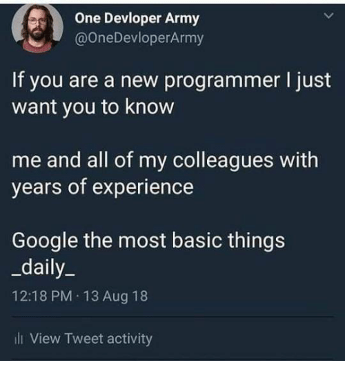 Google, Army, and Experience: One Devloper Army  @OneDevloperArmy  If you are a new programmer I just  want you to know  me and all of my colleagues with  years of experience  Google the most basic things  _daily_  12:18 PM 13 Aug 18  ill View Tweet activity