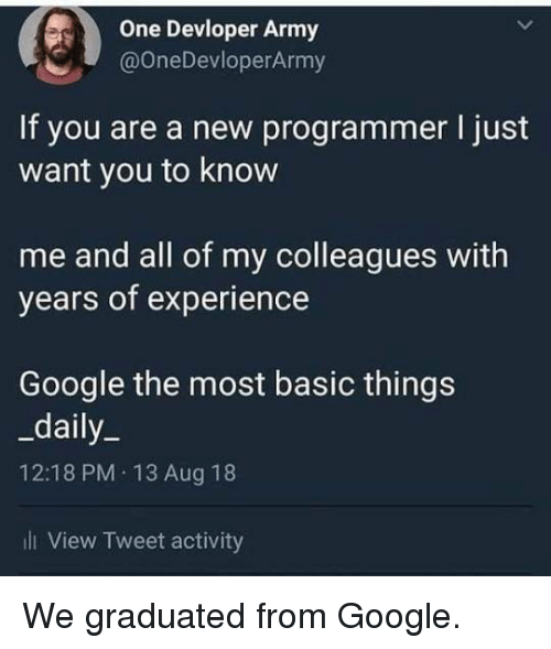 Google, Army, and Experience: One Devloper Army  @OneDevloperArmy  If you are a new programmer I just  want you to know  me and all of my colleagues with  years of experience  Google the most basic things  _daily_  12:18 PM 13 Aug 18  ill View Tweet activity We graduated from Google.