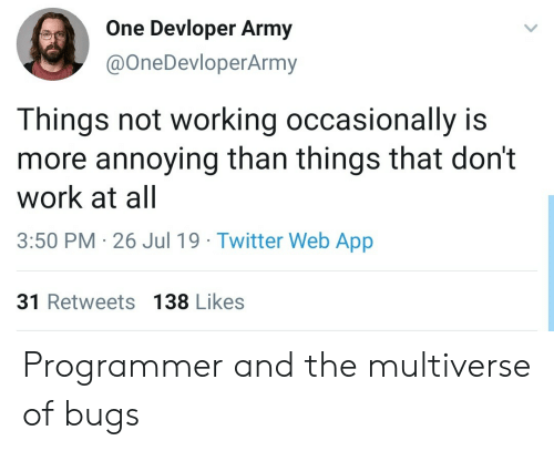 not working: One Devloper Army  @OneDevloperArmy  Things not working occasionally is  more annoying than things that don't  work at all  3:50 PM 26 Jul 19 Twitter Web App  31 Retweets 138 Likes Programmer and the multiverse of bugs
