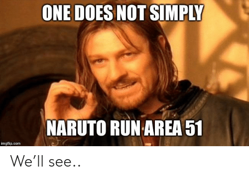 Naruto, Reddit, and Run: ONE DOES NOT SIMPLY  NARUTO RUN AREA 51  imgflip.com We'll see..