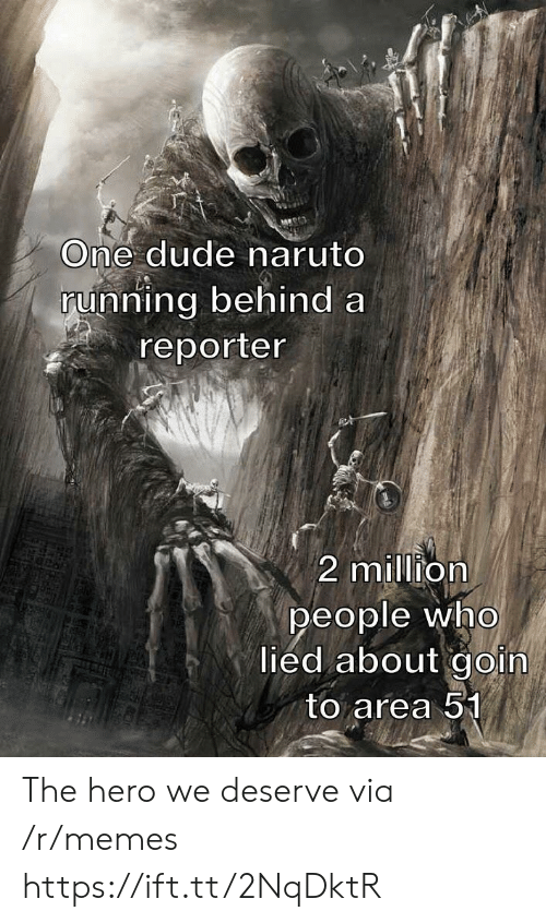 Dude, Memes, and Naruto: One dude naruto  running behind a  reporter  2 million  people who  lied about goin  to area 51 The hero we deserve via /r/memes https://ift.tt/2NqDktR