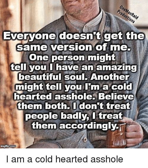 Beautiful, Memes, and Amazing: One  Evervone doesnit get the  same version of me.  One person might  ell you I have an amazing  beautiful soul. Another  might tell you I'm a cold  hearted asshole. Believe  them both.Idon't treat  people badly, l treat  them accordingly-i I am a cold hearted asshole