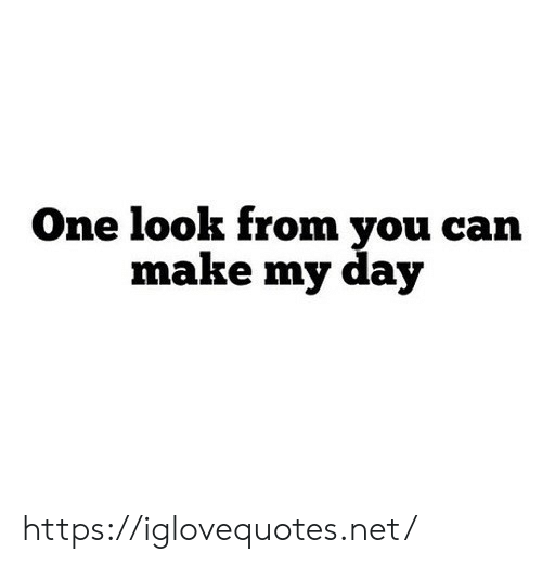 Net, One, and Day: One look from vou carn  make my day https://iglovequotes.net/