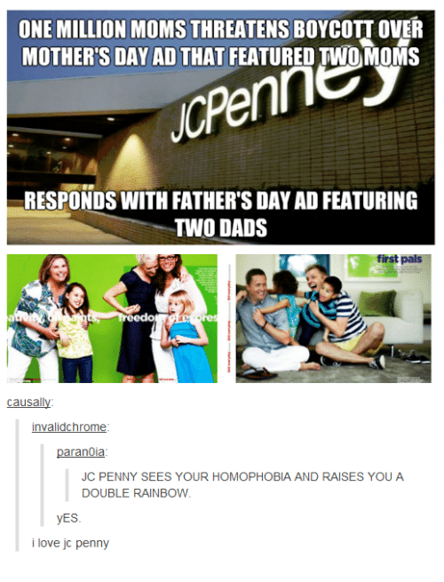 Dad, Fathers Day, and Love: ONE MILLION MOMS THREATENS BOYCOTT OVER  MOTHER'S DAY AD THAT FEATURED TWO MOMS  RESPONDS WITH FATHER'S DAY AD FEATURING  TWO DADS  first pals  causally  invalidchrome  paranoia  JC PENNY SEES YOUR HOMOPHOBIA AND RAISES YOU A  DOUBLE RAINBOW  yES  i love jc penny
