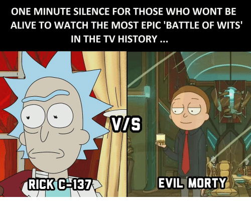 Most Epic: ONE MINUTE SILENCE FOR THOSE WHO WONT BE  ALIVE TO WATCH THE MOST EPIC 'BATTLE OF WITS  IN THE TV HISTORY..  viS  RICKC 137  EVIL MORTY-