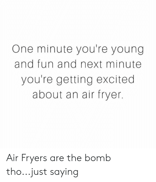 Memes, 🤖, and Fun: One minute you're young  and fun and next minute  you're getting excited  about an air fryer. Air Fryers are the bomb tho...just saying