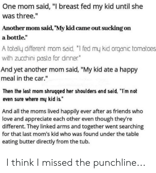 """ders: One mom said, """"I breast fed my kid until she  was three.""""  Another mom said, """"My kid came out sucking on  a bottle.""""  A totally different mom said, """"I fed my kid onrganic tomatoes  with zucchini pasta for dinner""""  And yet another mom said, """"My kid ate a happy  meal in the car.""""  Then the last mom shrugged her shoul ders and said, """"I'm not  even sure where my kid is  And all the moms lived happily ever after as friends who  love and appreciate each other even though they're  different. They linked arms and together went searching  for that last mom's kid who was found under the table  eating butter directly from the tub I think I missed the punchline..."""