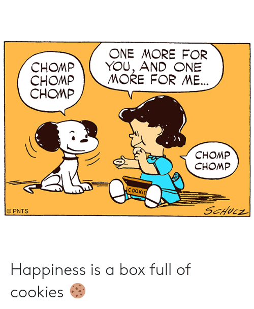 Cookies, Memes, and Happiness: ONE MORE FOR  CHOMPYOU, AND ONE  CHOMP | MORE FOR ME  CHOMP  CHOMP  CHOMP  COOKI  © PNTS Happiness is a box full of cookies 🍪