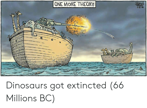 Dinosaurs, Got, and One: ONE MORE THEORV  16 08 Dinosaurs got extincted (66 Millions BC)
