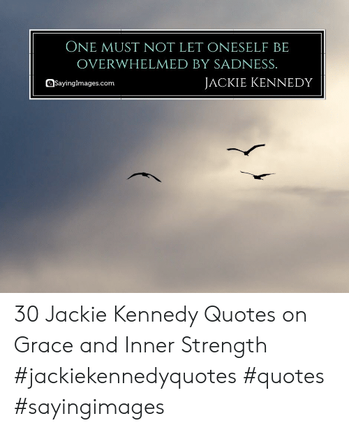 ONE MUST NOT LET ONESELF BE OVERWHELMED BY SADNESS JACKIE ...