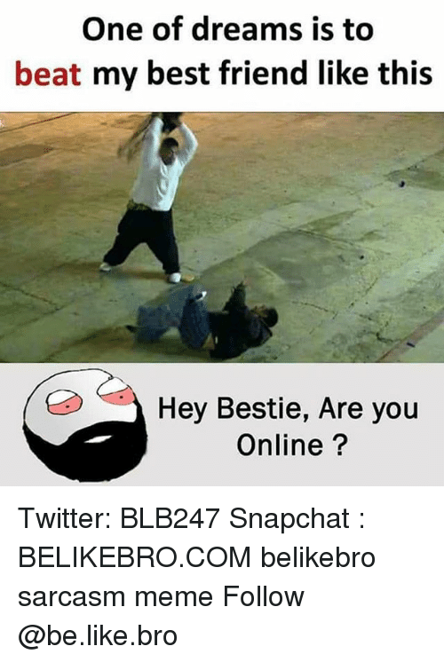 Be Like, Best Friend, and Meme: One of dreams is to  beat my best friend like this  Hey Bestie, Are you  Online? Twitter: BLB247 Snapchat : BELIKEBRO.COM belikebro sarcasm meme Follow @be.like.bro
