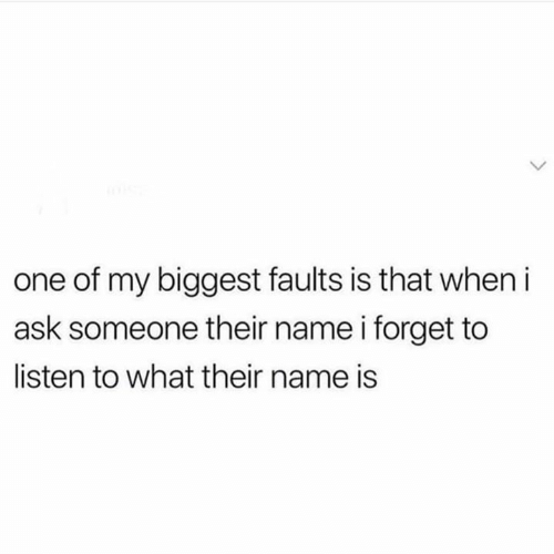 Memes, 🤖, and Ask: one of my biggest faults is that when i  ask someone their name i forget to  listen to what their name is