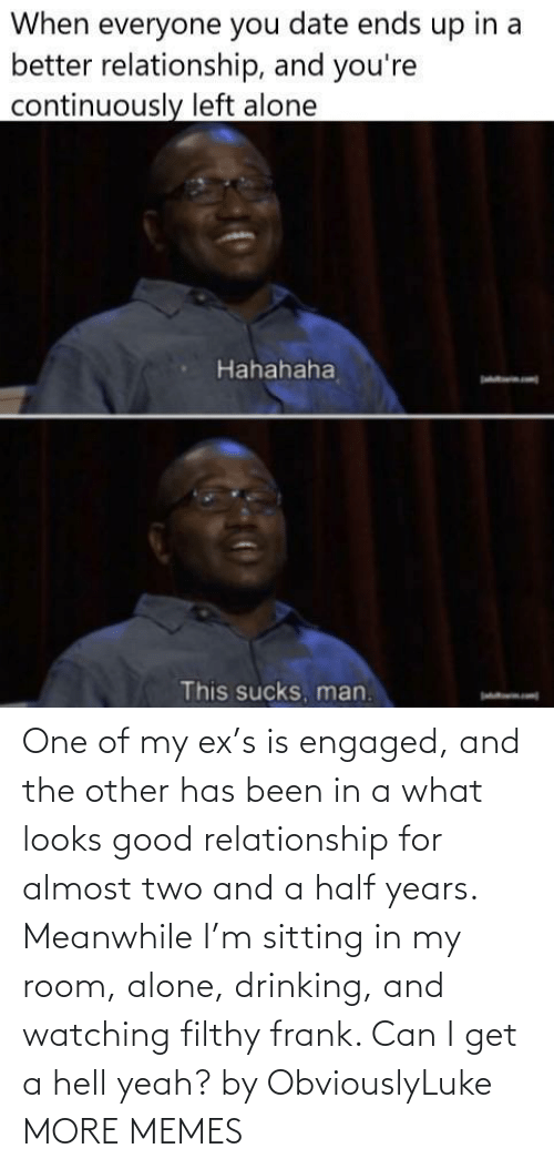 Ex: One of my ex's is engaged, and the other has been in a what looks good relationship for almost two and a half years. Meanwhile I'm sitting in my room, alone, drinking, and watching filthy frank. Can I get a hell yeah? by ObviouslyLuke MORE MEMES
