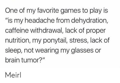 "Brain, Games, and Glasses: One of my favorite games to play is  ""is my headache from dehydration,  caffeine withdrawal, lack of proper  nutrition, my ponytail, stress, lack of  sleep, not wearing my glasses or  brain tumor?"" Meirl"