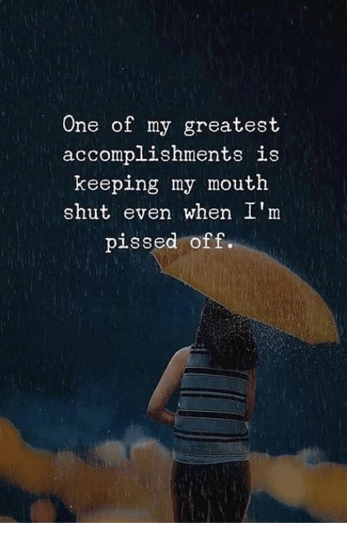 One, Greatest, and Shut: One of my greatest  accomplishments is  keeping my mouth  shut even when I'm  pissed off.