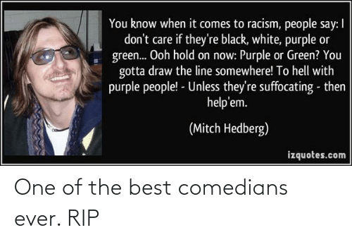 ever: One of the best comedians ever. RIP