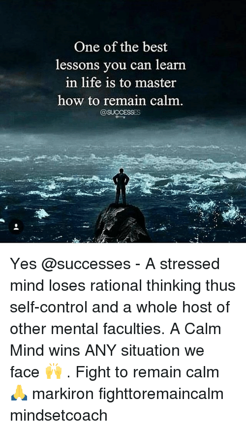 Life, Memes, and Control: One of the best  essons you can learn  in life is to master  how to remain calm  @SUCCESSES Yes @successes - A stressed mind loses rational thinking thus self-control and a whole host of other mental faculties. A Calm Mind wins ANY situation we face 🙌 . Fight to remain calm 🙏 markiron fighttoremaincalm mindsetcoach