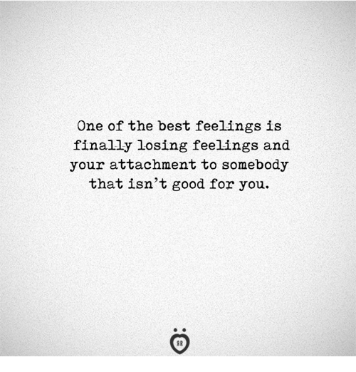 Good for You, Best, and Good: One of the best feelings is  finally losing feelings and  your attachment to somebody  thatisn't good for you.