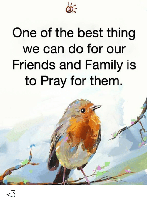 one of the best: One of the best thing  we can do for our  Friends and Family is  to Pray for them. <3