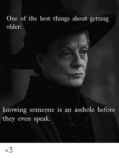Memes, Best, and Asshole: One of the best things about getting  older:  knowing someone is an asshole before  they even speak. <3