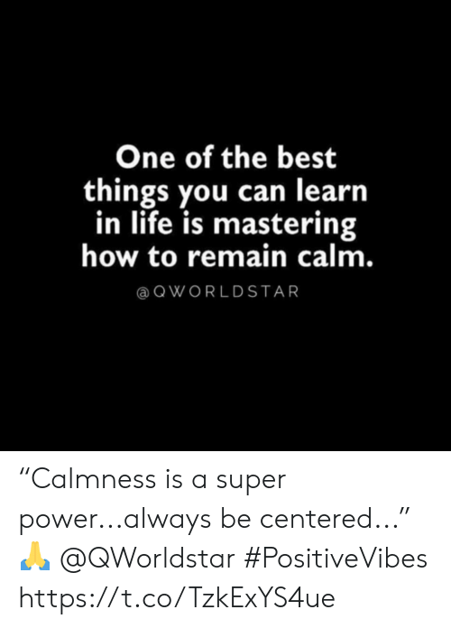 "Centered: One of the best  things you can learn  in life is mastering  how to remain calm.  QWORLDSTAR ""Calmness is a super power...always be centered..."" 🙏 @QWorldstar #PositiveVibes https://t.co/TzkExYS4ue"