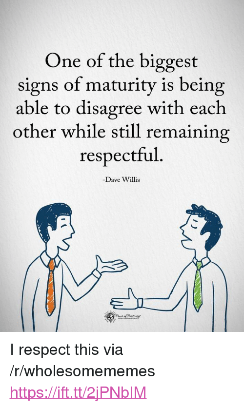 "Respect, Signs, and One: One of the biggest  signs of maturity is being  able to disagree with each  other while still remaining  respectful  -Dave Willis <p>I respect this via /r/wholesomememes <a href=""https://ift.tt/2jPNbIM"">https://ift.tt/2jPNbIM</a></p>"