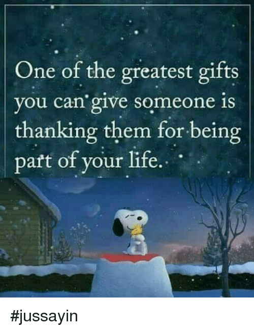 Dank, Life, and 🤖: One of the greatest gifts  you can' give someone is  thanking them for being  paft of your life. #jussayin