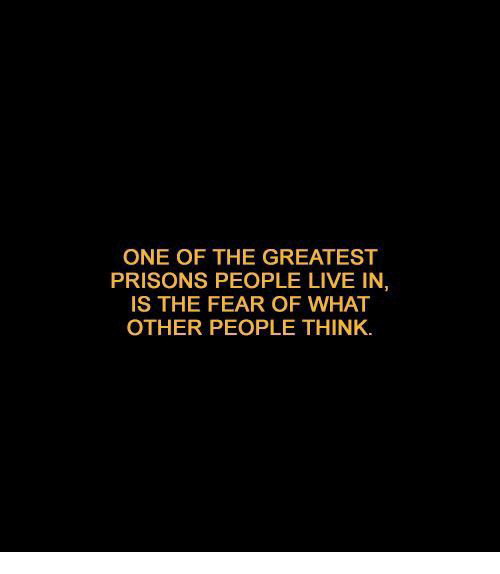 Live, Fear, and One: ONE OF THE GREATEST  PRISONS PEOPLE LIVE IN,  IS THE FEAR OF WHAT  OTHER PEOPLE THINK
