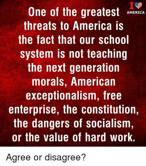 America, Memes, and School: One of the greatest RICA  threats to America is  the fact that our school  system is not teaching  the next generation  morals, American  exceptionalism, free  enterprise, the constitution,  the dangers of socialism  or the value of hard work. Agree or disagree?