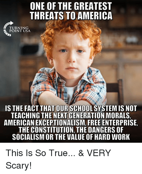 Constitution: ONE OF THE GREATEST  THREATS TO AMERICA  TU RN 1 NG  POINT USA  IS THE FACT THAT OUR SCHOOL SYSTEM IS NOT  TEACHING THE NEXT GENERATION MORALS,  AMERICAN EKCEPTIONALISM, FREE ENTERPRISE,  THE CONSTITUTION, THE DANGERS OF  SOCIALISM OR THE VALUE OF HARD WORK This Is So True...   & VERY Scary!