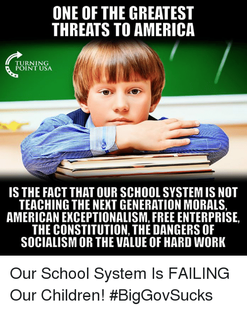 America, Children, and Memes: ONE OF THE GREATEST  THREATS TO AMERICA  TURNING  POINT USA  IS THE FACT THAT OUR SCHOOL SYSTEM IS NOT  TEACHING THE NEXT GENERATION MORALS,  AMERICAN EXCEPTIONALISM, FREE ENTERPRISE,  THE CONSTITUTION, THE DANGERS OF  SOCIALISM OR THE VALUE OF HARD WORK Our School System Is FAILING Our Children! #BigGovSucks